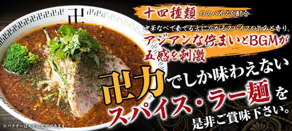 十四種類のスパイスを配合 中華なべで一体となる特製スープが五感を刺激 卍力でしか味わえないスパイス・ラー麺を是非ご賞味下さい